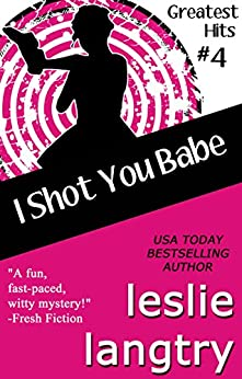 I Shot You Babe: Romantic Comedy Mystery (Greatest Hits Mysteries Book 4) by [Langtry, Leslie]