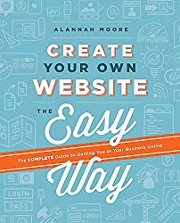 Create Your Own Website The Easy Way: The Complete Guide to Getting You or Your Business Online