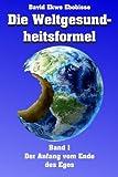 Die Weltgesundheitsformel: Band 1 - Der Anfang vom Ende des Egos