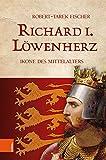Richard I. Löwenherz: Ikone des Mittelalters - Robert-Tarek Fischer