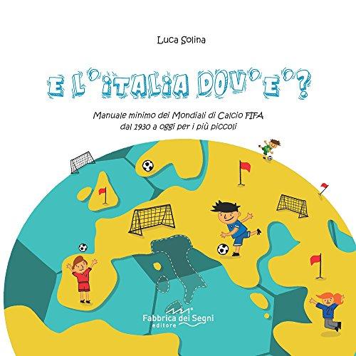 scaricare ebook gratis E l'Italia dov'è? Manuale minimo dei Mondiali di Calcio FIFA dal 1930 a oggi per i più piccoli PDF Epub