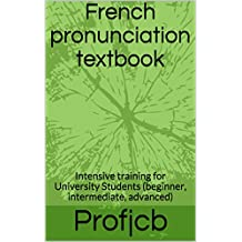 French pronunciation textbook: Intensive training for University Students  (beginner, intermediate, advanced) (English Edition)