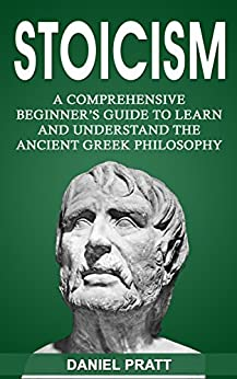 Stoicism: A Comprehensive Beginner's Guide To Learn And Understand The Ancient Greek Philosophy por Daniel Pratt epub