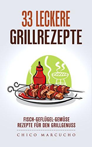 33 leckere Grillrezepte: Fisch-Geflügel-Gemüse; Rezepte für den Grillgenuss-Grillen: Fisch-Geflügel-Gemüse; Rezepte für den Grillgenuss