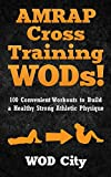 AMRAP Cross Training WODs! 100 Convenient Workouts to Build a Healthy Strong Athletic Physique