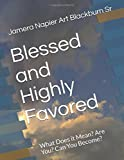Blessed and Highly Favored: What Does it Mean? Are You? Can You Become?