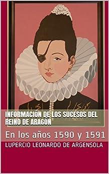 Información de los sucesos del reino de Aragón: En los años 1590 y 1591 (Spanish Edition) by [Argensola, Lupercio Leonardo de]