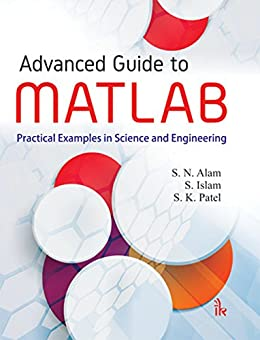 Advanced Guide to MATLAB: Practical Examples in Science and Engineering by [Alam, S.N., S. Islam, S.K. Patel]