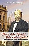 Mach dein Glück! Geh nach Berlin!: Dokumentarischer Roman über Ernst Schering