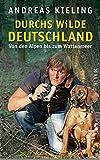 Durchs wilde Deutschland: Von den Alpen bis zum Wattenmeer