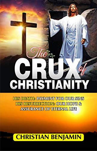 The Crux of Christianity : His death: Payment for our sins - His resurrection: Our hope and assurance of eternal life (English Edition)