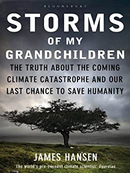 Storms of My Grandchildren: The Truth about the Coming Climate Catastrophe and Our Last Chance to Save Humanity by [Hansen, James]