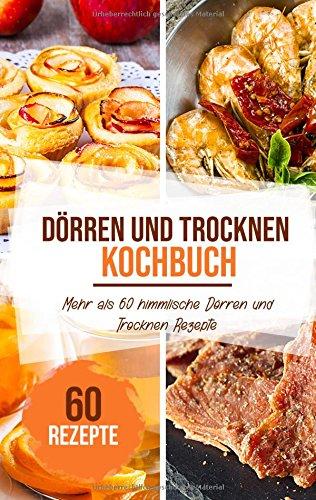 Dörren & trocknen Kochbuch: Mehr als 60 geniale Dörr-Rezepte zum Trocknen von Obst, Gemüse, Fleisch und vielem mehr - Dörren leicht gemacht!