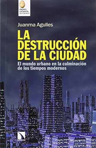 La destrucción de la ciudad: El mundo urbano en la culminación de los tiempos modernos (Mayor) por Juan Manuel Agulles Martos