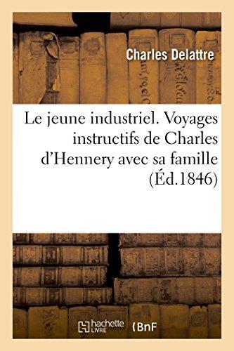 Le jeune industriel. Voyages instructifs de Charles d'Hennery avec sa famille