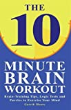 The 10-Minute Brain Workout: Brain Training Tips, Logic Tests and Puzzles to Exercise Your Mind