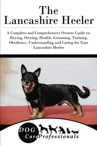 The Lancashire Heeler: A Complete and Comprehensive Owners Guide to: Buying, Owning, Health, Grooming, Training, Obedience, Understanding and Caring to Caring for a Dog from a Puppy to Old Age
