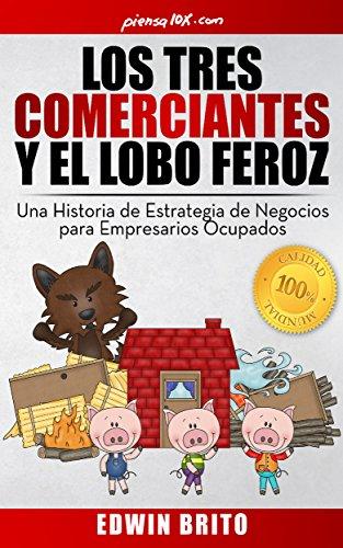 Los Tres Comerciantes y el Lobo Feroz: Una Historia de Estrategia de Negocios para Empresarios Ocupados por Edwin Brito