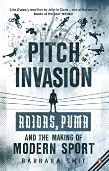 Pitch Invasion: Adidas, Puma and the Making of Modern Sport by [Smit, Barbara]
