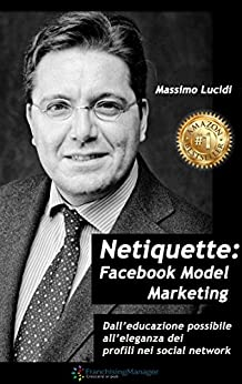 Netiquette Facebook model marketing: Dall'educazione possibile all'eleganza dei profili nei social network. Manuale per negati e per business. Advertising, ads, for dummies in the rain di [Lucidi, Massimo ]