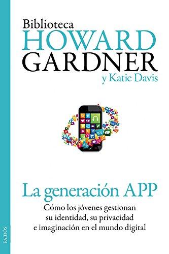 La generación APP: Cómo los jóvenes gestionan su identidad, su privacidad y su imaginación en el mundo digital por Howard Gardner