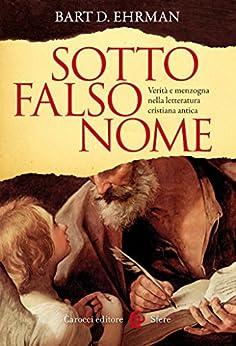 Sotto falso nome: Verità e menzogna nella letteratura cristiana antica (Le sfere) di [Ehrman, Bart D.]