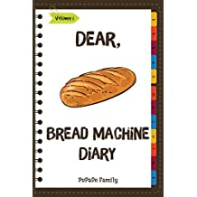 Dear, Bread Machine Diary: Make An Awesome Month With 31 Easy Bread Machine  Recipes! (Bread Machine Book, Bread Machine Recipe Book, Best Bread Machine Cookbook) [Volume 1] (English Edition)
