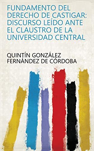 Fundamento del derecho de castigar: Discurso leído ante el claustro de la Universidad Central