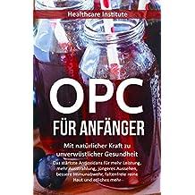 OPC für Anfänger: Mit natürlicher Kraft zu unverwüstlicher Gesundheit (Das stärkste Antioxidans für mehr Leistung, mehr Ausstrahlung, jüngeres Aussehen, ... Immunabwehr, faltenfreie reine Haut...)