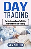 Day Trading: The beginner's guide to making a fortune from day trading
