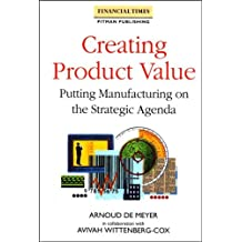 Creating Product Value: Putting Manufacturing on the Strategic Agenda (Financial Times)