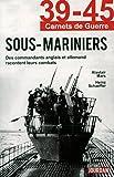 39-45 Carnets de guerre - Sous-mariniers - Des commandants anglais et allemand racontent leurs combats