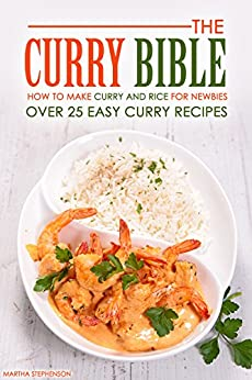 The Curry Bible - How to Make Curry and Rice for Newbies: Over 25 Easy Curry Recipes by [Stephenson, Martha]