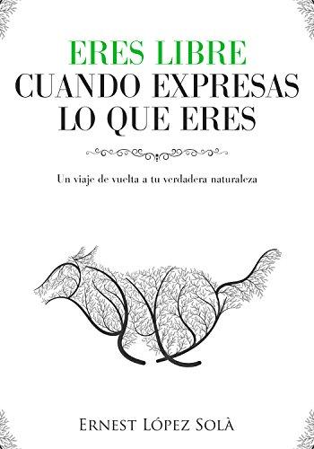 Eres libre cuando expresas lo que eres: Un viaje de vuelta a tu verdadera naturaleza por Ernest López  Solà