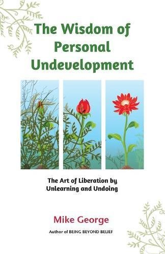 The Wisdom of Personal Undevelopment: The Art of Liberation by Unlearning and Undoing