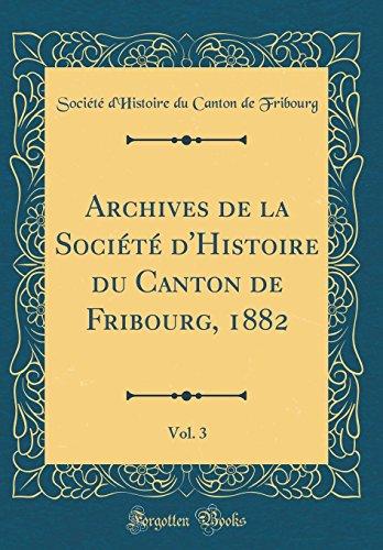 Archives de la Société d'Histoire Du Canton de Fribourg, 1882, Vol. 3 (Classic Reprint) par Societe D'Histoire Du Canton Fribourg