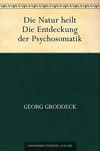 Die Natur heilt. Die Entdeckung der Psychosomatik