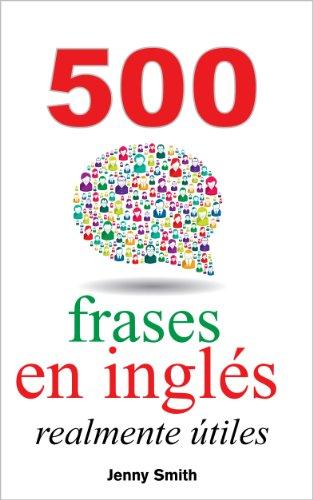 500 frases en inglés realmente útiles: Adelanta con naturalidad desde el nivel intermedio al nivel avanzado (150  frases en inglés realmente útiles nº 4) por Jenny Smith