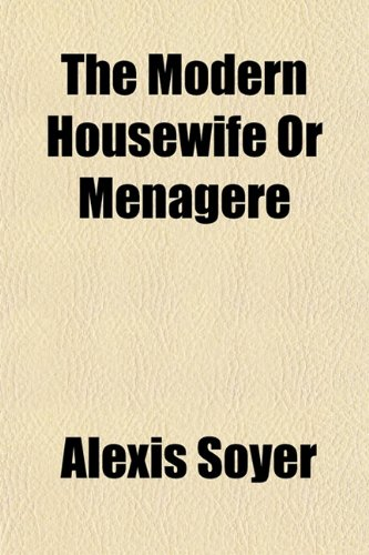 The Modern Housewife; Or, Ménagère. Comprising Nearly One Thousand Receipts, for the Economic and Judicious Preparation of Every Meal of the Day, and ... Family Management in All Its Branches. Illu