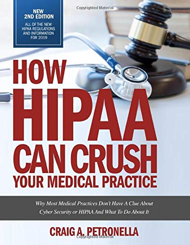 How HIPAA Can Crush Your Medical Practice 2nd Edition with new HIPAA rules and regulations for 2019.: Why Most Medical Practices Don't Have A Clue About Cybersecurity or HIPAA And What To Do About It