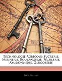 Technologie Agricole: Sucrerie, Meunerie, Boulangerie, Feculerie, Amidonnerie, Glucoserie