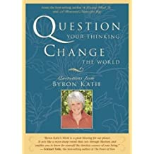 Question Your Thinking, Change The World: Quotations from Byron Katie by Byron Katie (2007-10-01)