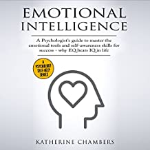 Emotional Intelligence: A Psychologist's Guide to Master the Emotional Tools and Self-Awareness Skills for Success - Why EQ Beats IQ in Life