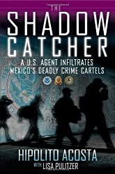 The Shadow Catcher: A U.S. Agent Infiltrates Mexico's Deadly Crime Cartels by Hipolito Acosta (2012-04-17)