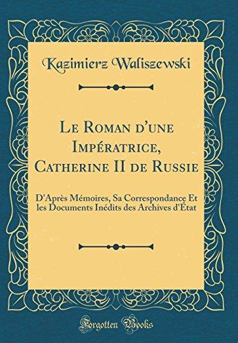 Le Roman d'une Impératrice, Catherine II de Russie: D'Après Mémoires, Sa Correspondance Et les Documents Inédits des Archives d'État (Classic Reprint)