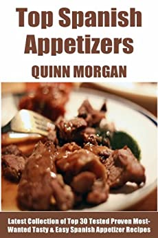 Tried & Tested Top 30 Spanish Appetizers: Latest Collection of Top 30 Tested, Proven, Most-Wanted Delicious, Super Easy And Quick Spanish Appetizer Recipes (English Edition) par [Morgan, Quinn]