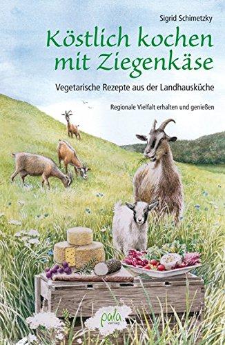 Preisvergleich Produktbild Köstlich kochen mit Ziegenkäse: Vegetarische Rezepte aus der Landhausküche. Regionale Vielfalt erhalten und genießen