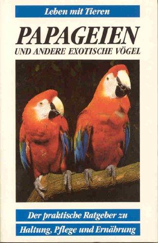 Papageien und andere exotische Vögel - Der praktische Ratgeber zu Haltung, Pflege und Ernährung (Leben mit Tieren)