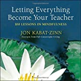 Letting Everything Become Your Teacher: 100 Lessons in Mindfulness by Jon Kabat-Zinn (2009-04-28)
