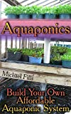 Aquaponics: Build Your Own Affordable Aquaponic System: (Aquaponic System, Aquaponic Gardening)